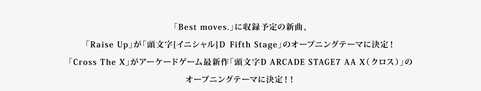 「Best moves」.に収録予定の新曲、「Raise Up」が「頭文字D Fifth Stage」のオープニングテーマに決定!